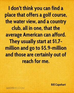 Bill Capehart - I don't think you can find a place that offers a golf course, the water view, and a country club, all in one, that the average American can afford. They usually start at $1.7-million and go to $5.9-million and those are certainly out of reach for me.