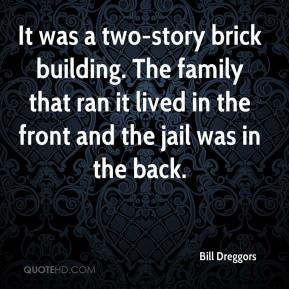 Bill Dreggors - It was a two-story brick building. The family that ran it lived in the front and the jail was in the back.
