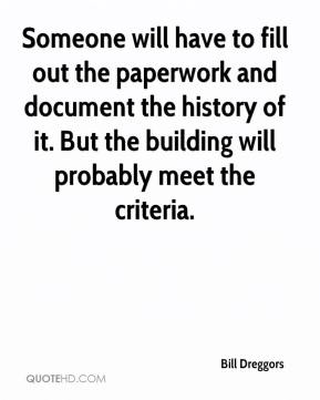 Bill Dreggors - Someone will have to fill out the paperwork and document the history of it. But the building will probably meet the criteria.