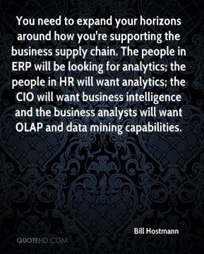 Bill Hostmann - You need to expand your horizons around how you're supporting the business supply chain. The people in ERP will be looking for analytics; the people in HR will want analytics; the CIO will want business intelligence and the business analysts will want OLAP and data mining capabilities.
