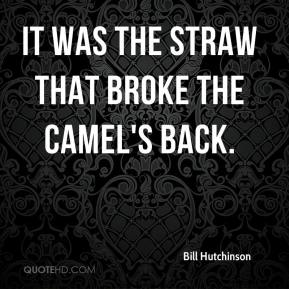 Bill Hutchinson - It was the straw that broke the camel's back.