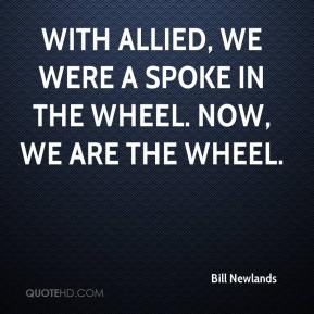 Bill Newlands - With Allied, we were a spoke in the wheel. Now, we are the wheel.