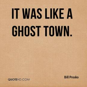 Bill Prosko - It was like a ghost town.
