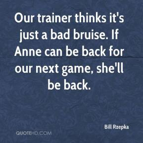 Bill Rzepka - Our trainer thinks it's just a bad bruise. If Anne can be back for our next game, she'll be back.