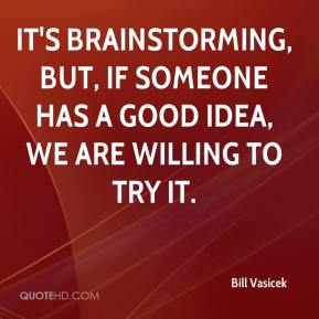 It's brainstorming, but, if someone has a good idea, we are willing to try it.