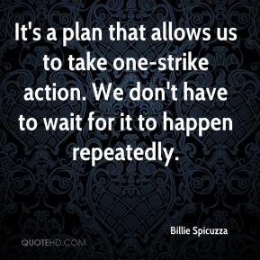 Billie Spicuzza - It's a plan that allows us to take one-strike action. We don't have to wait for it to happen repeatedly.