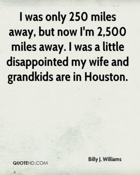 I was only 250 miles away, but now I'm 2,500 miles away. I was a little disappointed my wife and grandkids are in Houston.