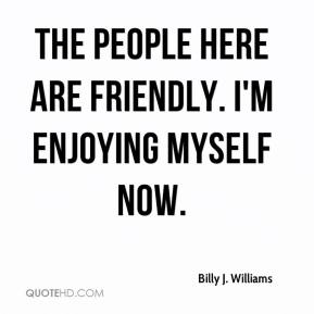 Billy J. Williams - The people here are friendly. I'm enjoying myself now.