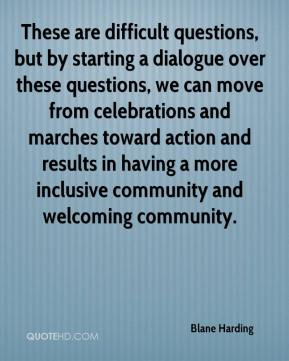 Blane Harding - These are difficult questions, but by starting a dialogue over these questions, we can move from celebrations and marches toward action and results in having a more inclusive community and welcoming community.