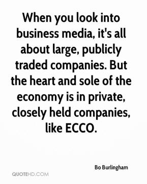 Bo Burlingham - When you look into business media, it's all about large, publicly traded companies. But the heart and sole of the economy is in private, closely held companies, like ECCO.
