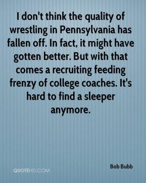 Bob Bubb - I don't think the quality of wrestling in Pennsylvania has fallen off. In fact, it might have gotten better. But with that comes a recruiting feeding frenzy of college coaches. It's hard to find a sleeper anymore.