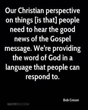 Bob Creson - Our Christian perspective on things [is that] people need to hear the good news of the Gospel message. We're providing the word of God in a language that people can respond to.