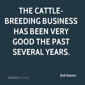 Bob Danner - The cattle-breeding business has been very good the past several years.