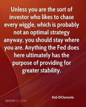 Bob DiClemente - Unless you are the sort of investor who likes to chase every wiggle, which is probably not an optimal strategy anyway, you should stay where you are. Anything the Fed does here ultimately has the purpose of providing for greater stability.