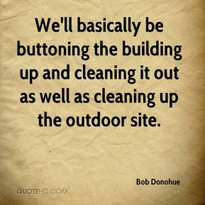 Bob Donohue - We'll basically be buttoning the building up and cleaning it out as well as cleaning up the outdoor site.