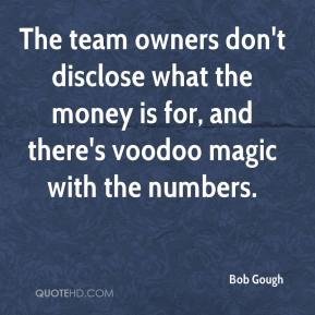 Bob Gough - The team owners don't disclose what the money is for, and there's voodoo magic with the numbers.