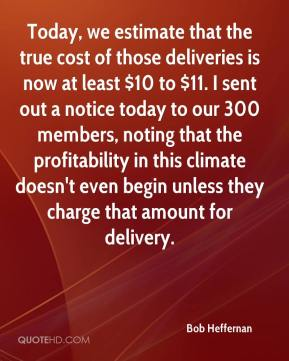 Bob Heffernan - Today, we estimate that the true cost of those deliveries is now at least $10 to $11. I sent out a notice today to our 300 members, noting that the profitability in this climate doesn't even begin unless they charge that amount for delivery.