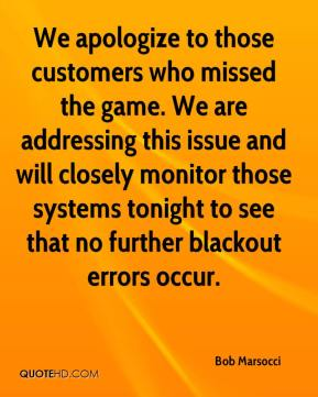 Bob Marsocci - We apologize to those customers who missed the game. We are addressing this issue and will closely monitor those systems tonight to see that no further blackout errors occur.