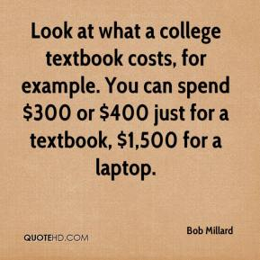 Bob Millard - Look at what a college textbook costs, for example. You can spend $300 or $400 just for a textbook, $1,500 for a laptop.