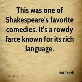Bob Yowell - This was one of Shakespeare's favorite comedies. It's a rowdy farce known for its rich language.