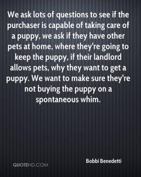 Bobbi Benedetti - We ask lots of questions to see if the purchaser is capable of taking care of a puppy, we ask if they have other pets at home, where they're going to keep the puppy, if their landlord allows pets, why they want to get a puppy. We want to make sure they're not buying the puppy on a spontaneous whim.