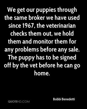 Bobbi Benedetti - We get our puppies through the same broker we have used since 1967, the veterinarian checks them out, we hold them and monitor them for any problems before any sale. The puppy has to be signed off by the vet before he can go home.