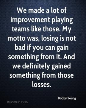 Bobby Young - We made a lot of improvement playing teams like those. My motto was, losing is not bad if you can gain something from it. And we definitely gained something from those losses.