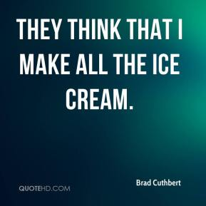 Brad Cuthbert - They think that I make all the ice cream.