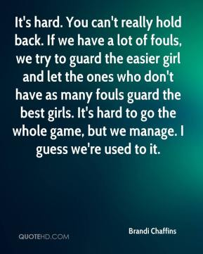 Brandi Chaffins - It's hard. You can't really hold back. If we have a lot of fouls, we try to guard the easier girl and let the ones who don't have as many fouls guard the best girls. It's hard to go the whole game, but we manage. I guess we're used to it.