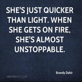 Brandy Dahir - She's just quicker than light. When she gets on fire, she's almost unstoppable.