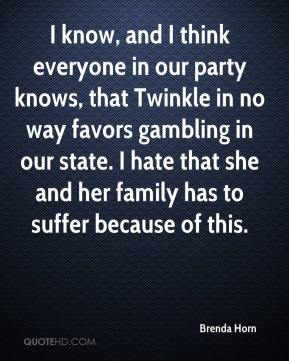 Brenda Horn - I know, and I think everyone in our party knows, that Twinkle in no way favors gambling in our state. I hate that she and her family has to suffer because of this.