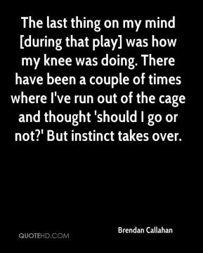 Brendan Callahan - The last thing on my mind [during that play] was how my knee was doing. There have been a couple of times where I've run out of the cage and thought 'should I go or not?' But instinct takes over.