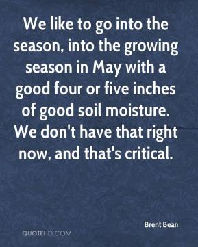 We like to go into the season, into the growing season in May with a good four or five inches of good soil moisture. We don't have that right now, and that's critical.