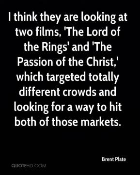 Brent Plate - I think they are looking at two films, 'The Lord of the Rings' and 'The Passion of the Christ,' which targeted totally different crowds and looking for a way to hit both of those markets.