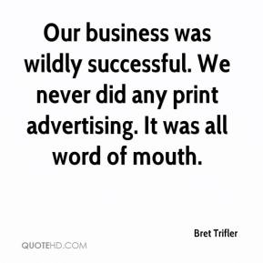 Bret Trifler - Our business was wildly successful. We never did any print advertising. It was all word of mouth.