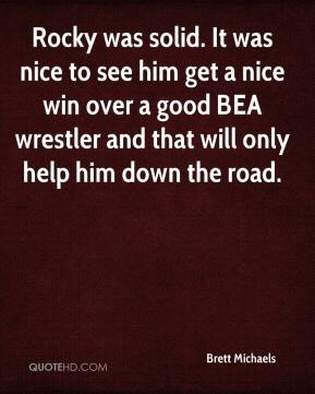 Brett Michaels - Rocky was solid. It was nice to see him get a nice win over a good BEA wrestler and that will only help him down the road.