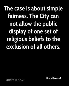 The case is about simple fairness. The City can not allow the public display of one set of religious beliefs to the exclusion of all others.