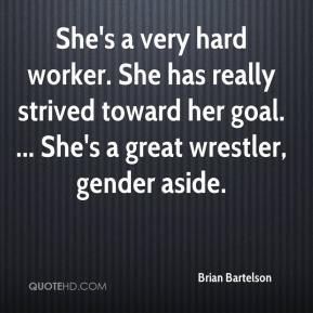 Brian Bartelson - She's a very hard worker. She has really strived toward her goal. ... She's a great wrestler, gender aside.