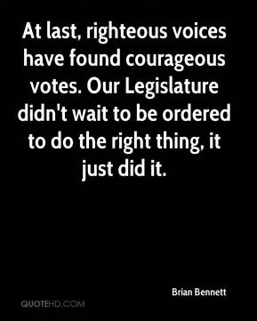 Brian Bennett - At last, righteous voices have found courageous votes. Our Legislature didn't wait to be ordered to do the right thing, it just did it.