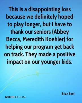 Brian Best - This is a disappointing loss because we definitely hoped to play longer, but I have to thank our seniors (Abbey Becca, Meredith Koehler) for helping our program get back on track. They made a positive impact on our younger kids.