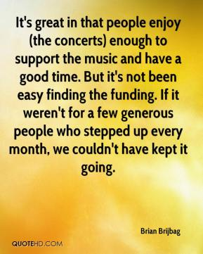 Brian Brijbag - It's great in that people enjoy (the concerts) enough to support the music and have a good time. But it's not been easy finding the funding. If it weren't for a few generous people who stepped up every month, we couldn't have kept it going.