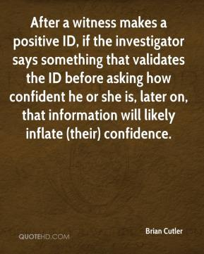 Brian Cutler - After a witness makes a positive ID, if the investigator says something that validates the ID before asking how confident he or she is, later on, that information will likely inflate (their) confidence.