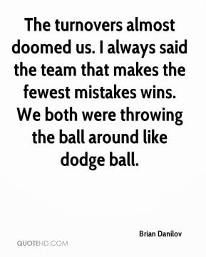 Brian Danilov - The turnovers almost doomed us. I always said the team that makes the fewest mistakes wins. We both were throwing the ball around like dodge ball.