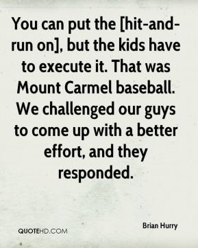 Brian Hurry - You can put the [hit-and-run on], but the kids have to execute it. That was Mount Carmel baseball. We challenged our guys to come up with a better effort, and they responded.