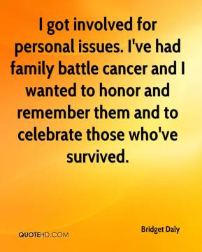 Bridget Daly - I got involved for personal issues. I've had family battle cancer and I wanted to honor and remember them and to celebrate those who've survived.