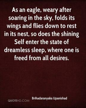 Brihadaranyaka Upanishad - As an eagle, weary after soaring in the sky, folds its wings and flies down to rest in its nest, so does the shining Self enter the state of dreamless sleep, where one is freed from all desires.