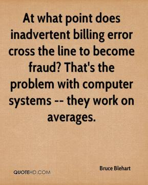 Bruce Blehart - At what point does inadvertent billing error cross the line to become fraud? That's the problem with computer systems -- they work on averages.
