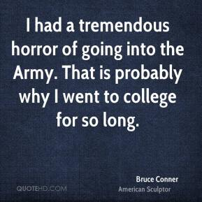 I had a tremendous horror of going into the Army. That is probably why I went to college for so long.