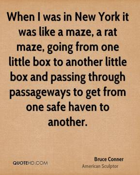 When I was in New York it was like a maze, a rat maze, going from one little box to another little box and passing through passageways to get from one safe haven to another.
