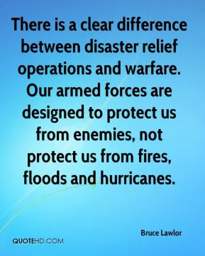 Bruce Lawlor - There is a clear difference between disaster relief operations and warfare. Our armed forces are designed to protect us from enemies, not protect us from fires, floods and hurricanes.